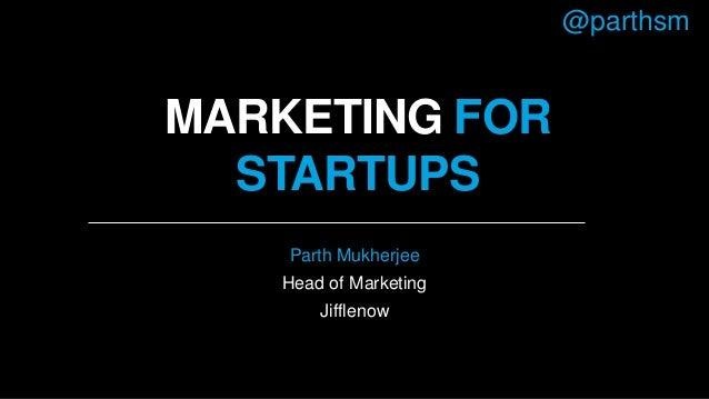 MARKETING FOR STARTUPS Parth Mukherjee Head of Marketing Jifflenow @parthsm