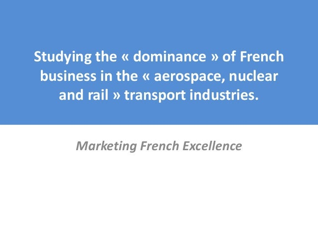 Studying the « dominance » of French business in the « aerospace, nuclear and rail » transport industries. Marketing Frenc...