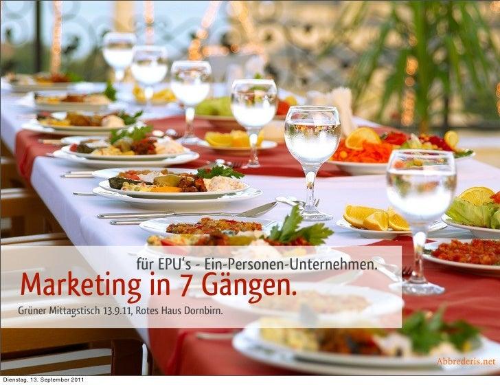 für EPU's - Ein-Personen-Unternehmen.     Marketing in 7 Gängen.     Grüner Mittagstisch 13.9.11, Rotes Haus Dornbirn.    ...