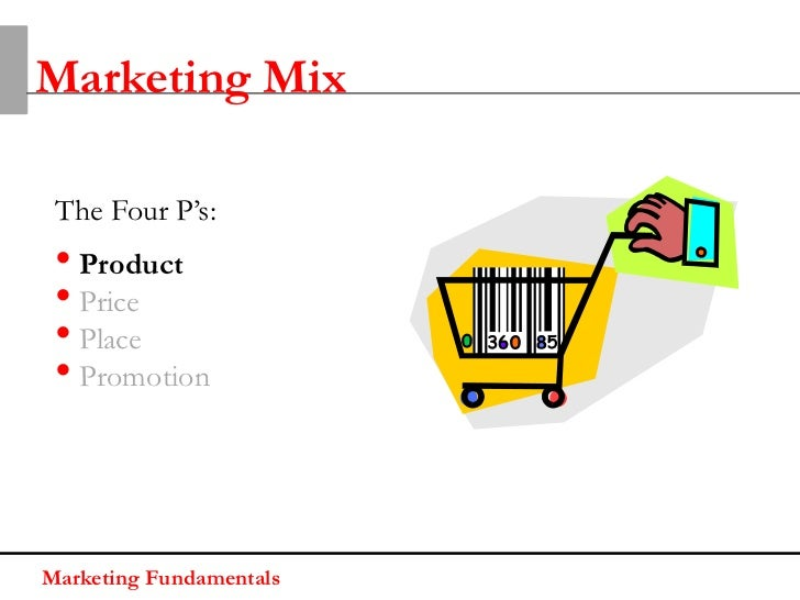 Marketing Mix The Four P's: • Product • Price • Place • PromotionMarketing Fundamentals