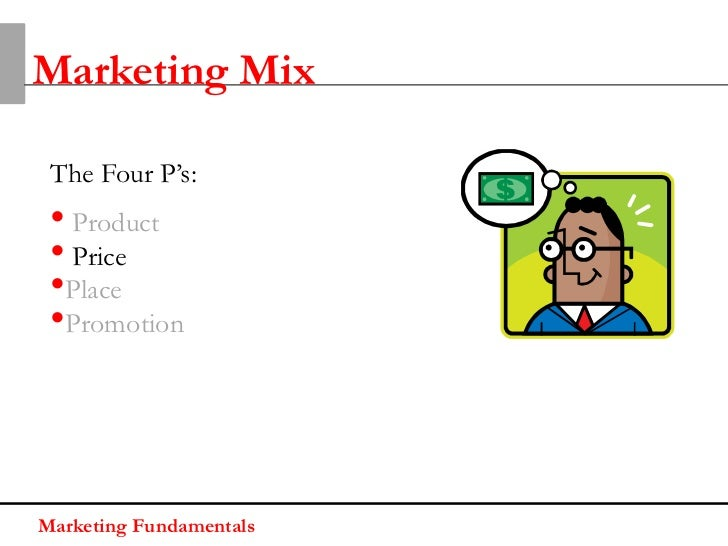 Marketing Mix The Four P's: • Product • Price •Place •PromotionMarketing Fundamentals