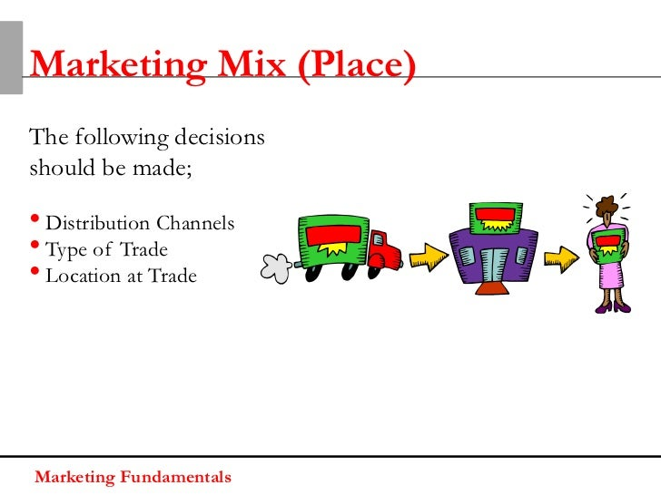 Marketing Mix (Place)The following decisionsshould be made;• Distribution Channels• Type of Trade• Location at TradeMarket...
