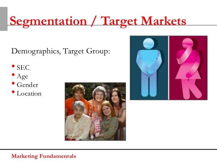 Segmentation / Target MarketsDemographics, Target Group:• SEC• Age• Gender• LocationMarketing Fundamentals