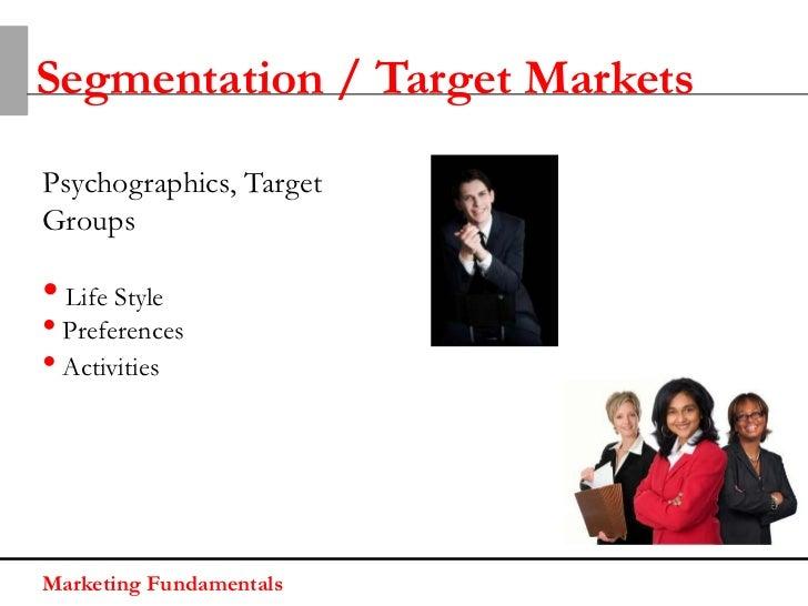 Segmentation / Target MarketsPsychographics, TargetGroups• Life Style• Preferences• ActivitiesMarketing Fundamentals