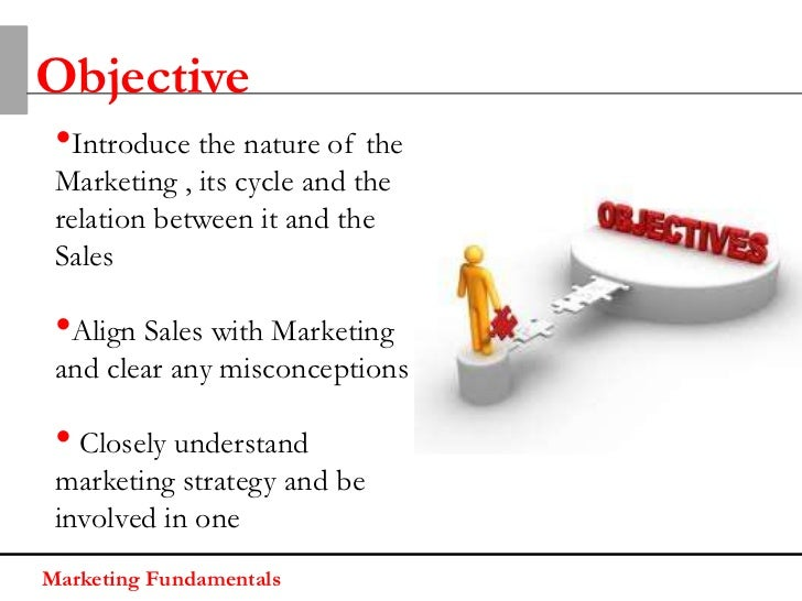 Objective •Introduce the nature of the Marketing , its cycle and the relation between it and the Sales •Align Sales with M...
