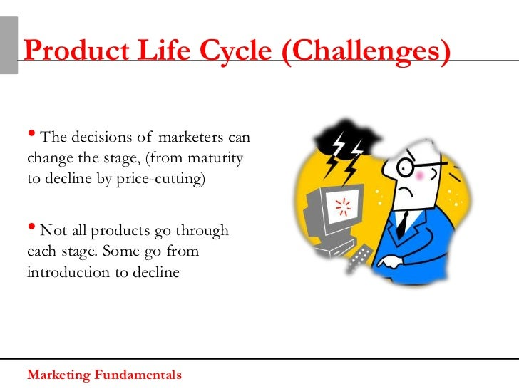 Product Life Cycle (Challenges)• The decisions of marketers canchange the stage, (from maturityto decline by price-cutting...
