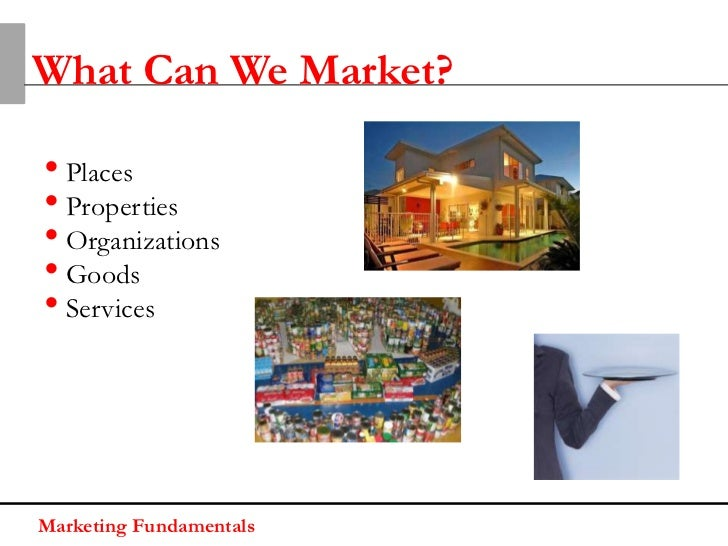 What Can We Market?• Places• Properties• Organizations• Goods• ServicesMarketing Fundamentals