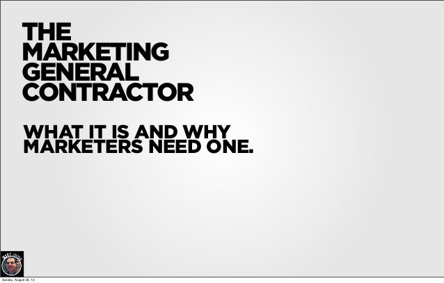 THE MARKETING GENERAL CONTRACTOR WHAT IT IS AND WHY MARKETERS NEED ONE. Sunday, August 25, 13