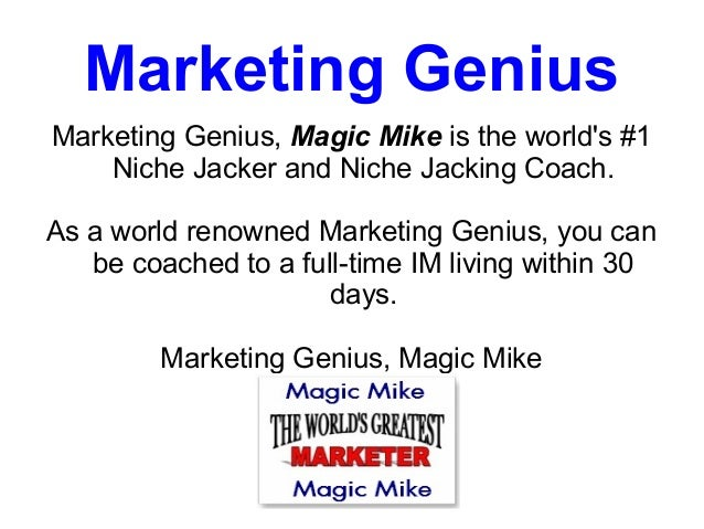 Marketing GeniusMarketing Genius, Magic Mike is the worlds #1    Niche Jacker and Niche Jacking Coach.As a world renowned ...
