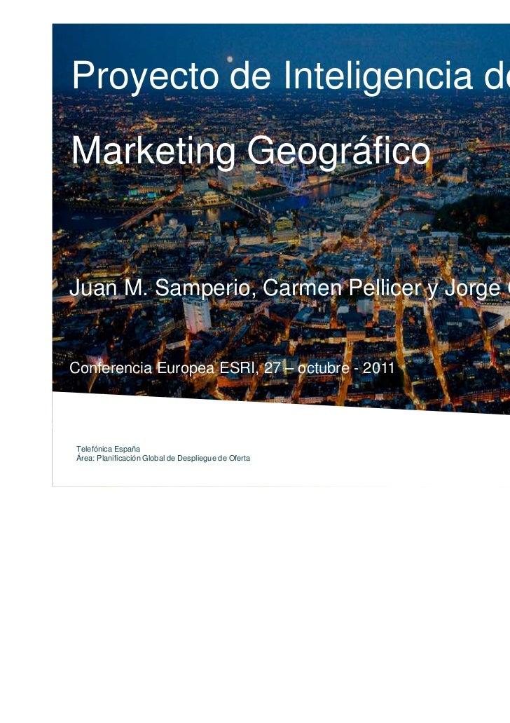Proyecto de Inteligencia deMarketing GeográficoJuan M. Samperio, Carmen Pellicer y Jorge CrespoConferencia Europea ESRI, 2...