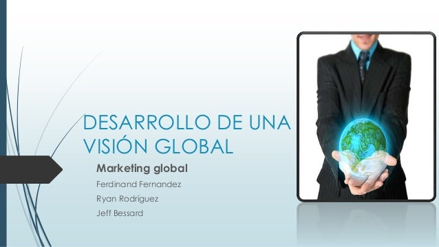 DESARROLLO DE UNA  VISIÓN GLOBAL  Marketing global  Ferdinand Fernandez  Ryan Rodríguez  Jeff Bessard