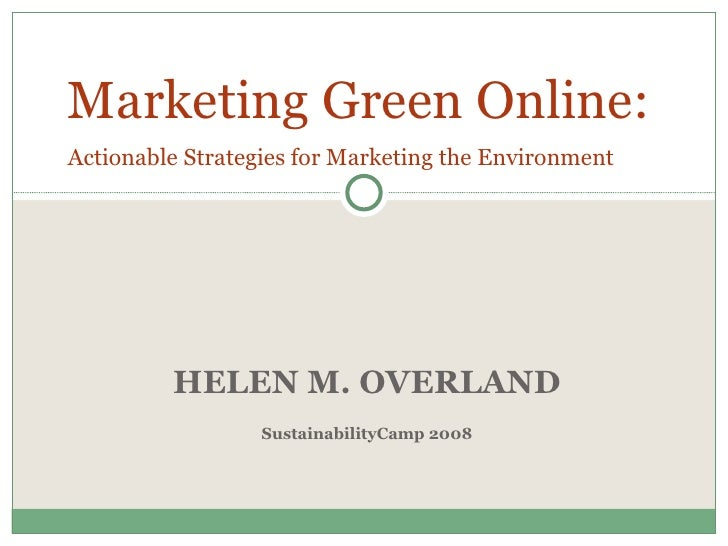 HELEN M. OVERLAND SustainabilityCamp 2008 Marketing Green   Online:  Actionable Strategies for Marketing the Environment
