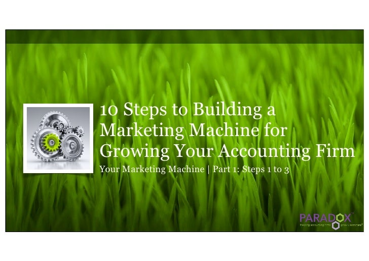 10 Steps to Building a Marketing Machine for Growing Your Accounting Firm Your Marketing Machine | Part 1: Steps 1 to 3