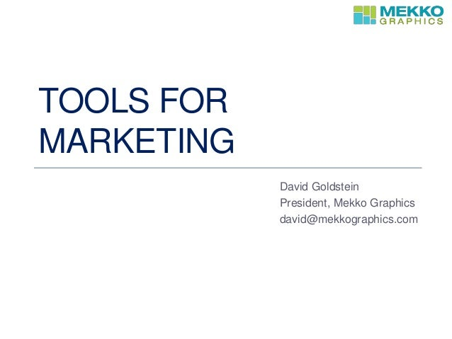 TOOLS FOR MARKETING David Goldstein President, Mekko Graphics david@mekkographics.com