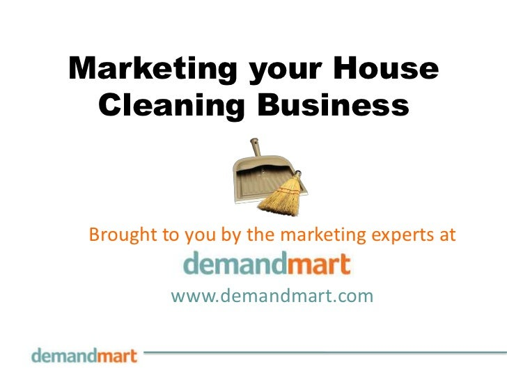 Marketing your House Cleaning Business<br />Brought to you by the marketing experts at       <br />www.demandmart.com<br />