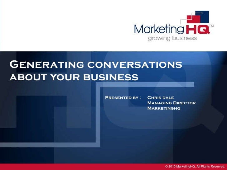Generating conversations  about your business Presented by : Chris dale Managing Director Marketinghq