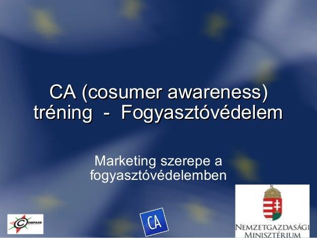 CA (cosumer awareness)CA (cosumer awareness) tréning - Fogyasztóvédelemtréning - Fogyasztóvédelem Marketing szerepe a fogy...