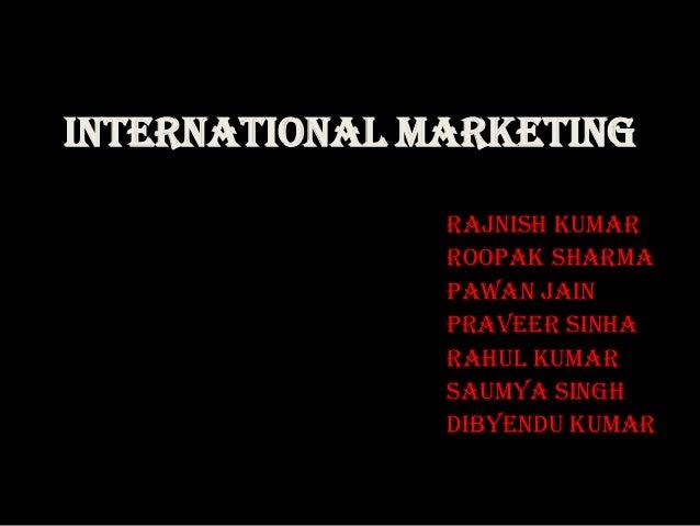 INTERNATIONAL MARKETING               Rajnish Kumar               Roopak Sharma               Pawan jain               Pra...