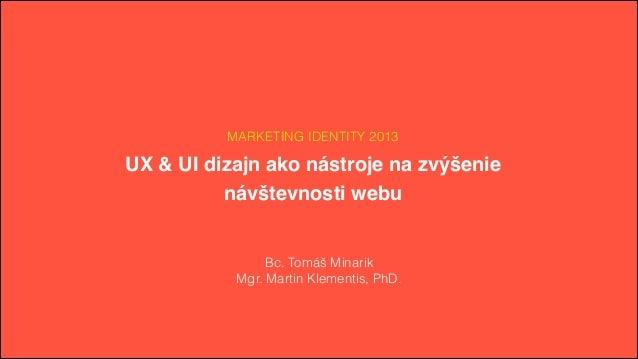 MARKETING IDENTITY 2013 UX & UI dizajn ako nástroje na zvýšenie # návštevnosti webu Bc. Tomáš Minarik Mgr. Martin Klementi...