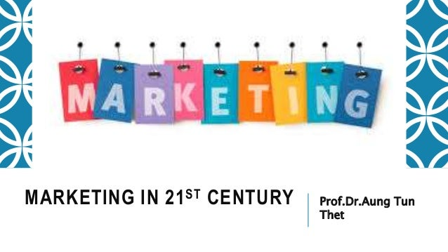 MARKETING IN 21ST CENTURY Prof.Dr.Aung Tun Thet