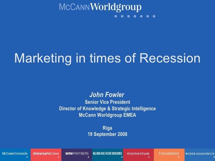 Marketing in times of Recession John Fowler   Senior Vice President Director of Knowledge & Strategic Intelligence McCann ...