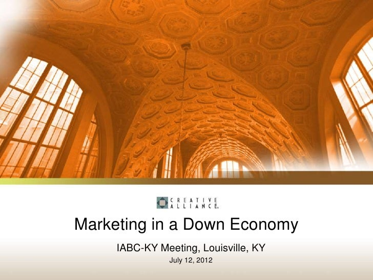 Marketing in a Down Economy     IABC-KY Meeting, Louisville, KY                July 12, 2012