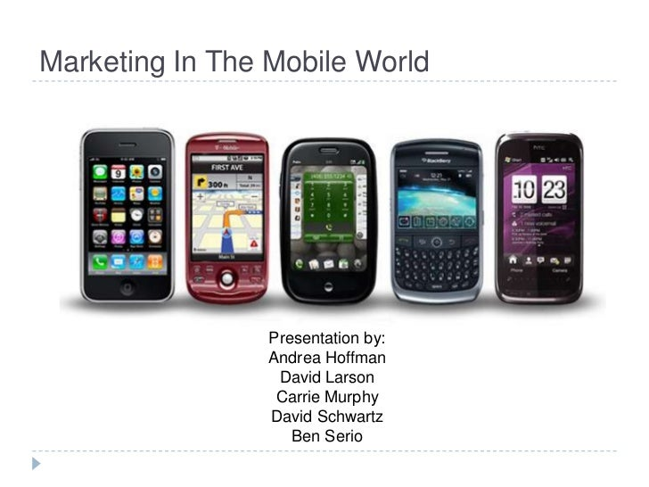 Marketing In The Mobile World                 Presentation by:                 Andrea Hoffman                  David Larso...