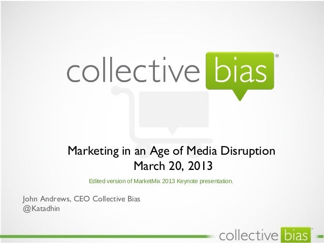 Marketing in an Age of Media Disruption                         March 20, 2013                  Edited version of MarketMi...
