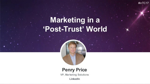 #inTC17 Penry Price VP, Marketing Solutions LinkedIn Marketing in a 'Post-Trust' World