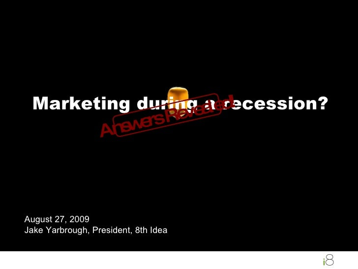 Marketing during a recession? August 27, 2009 Jake Yarbrough, President, 8th Idea Answers Revealed!