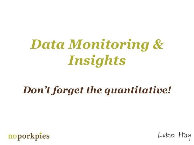 Data Monitoring &      InsightsDon't forget the quantitative!