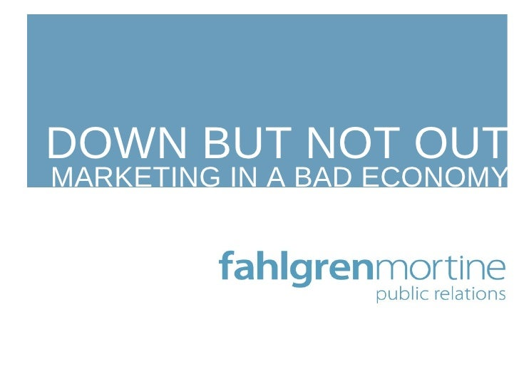 DOWN BUT NOT OUT MARKETING IN A BAD ECONOMY