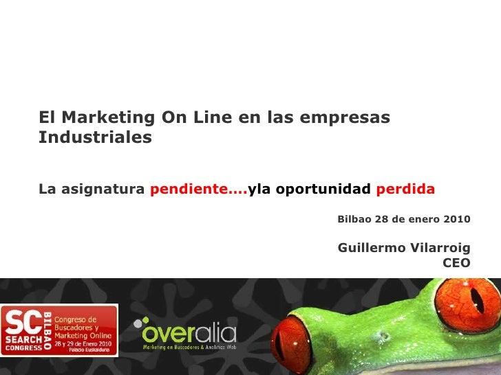 El Marketing On Line en las empresas Industriales<br />La asignatura pendiente….yla oportunidad perdida<br />Bilbao 28 de ...