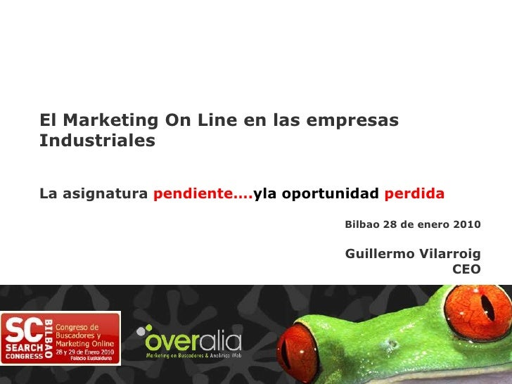 El Marketing On Line en las empresas Industriales<br />La asignatura pendiente….yla oportunidad perdida<br />Bilbao 28 de ...