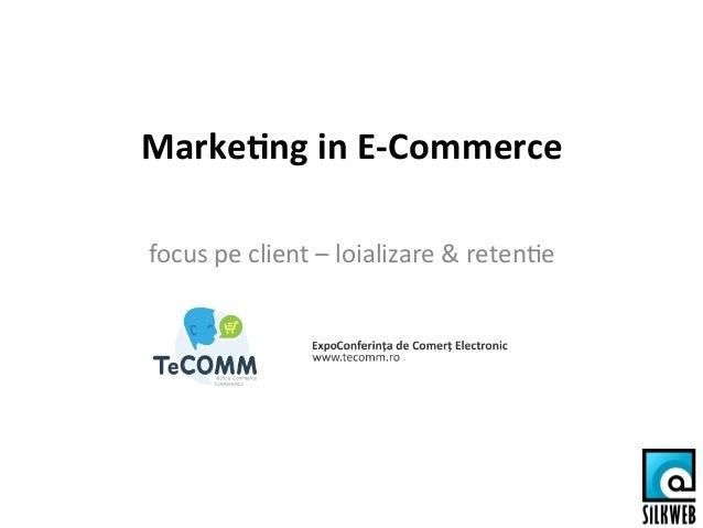 Marke&ng  in  E-‐Commerce   focus  pe  client  –  loializare  &  reten2e
