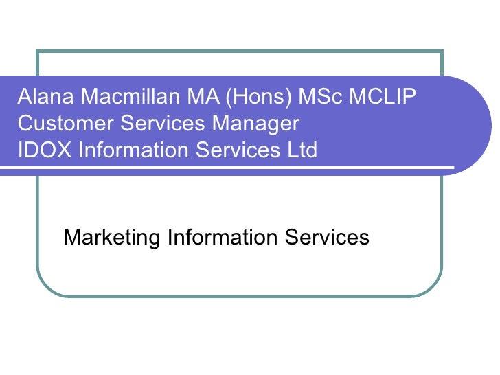 Alana Macmillan MA (Hons) MSc MCLIP Customer Services Manager IDOX Information Services Ltd Marketing Information Services