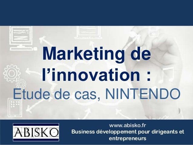Marketing de l'innovation : Etude de cas, NINTENDO www.abisko.fr Business développement pour dirigeants et entrepreneurs