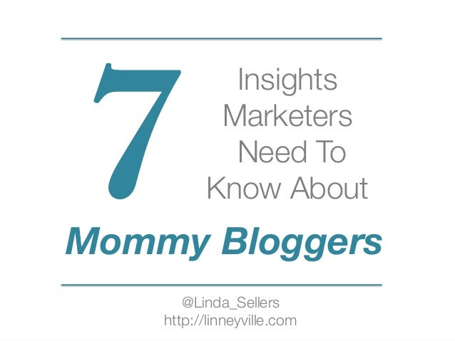 Insights  Marketers Need To  Know About  7 @Linda_Sellers http://linneyville.com Mommy Bloggers