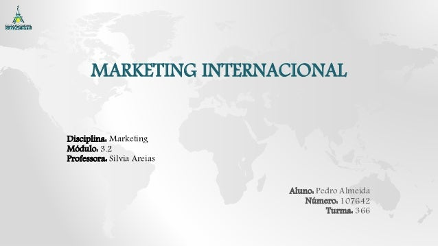 MARKETING INTERNACIONAL Disciplina: Marketing Módulo: 3.2 Professora: Sílvia Areias Aluno: Pedro Almeida Número: 107642 Tu...