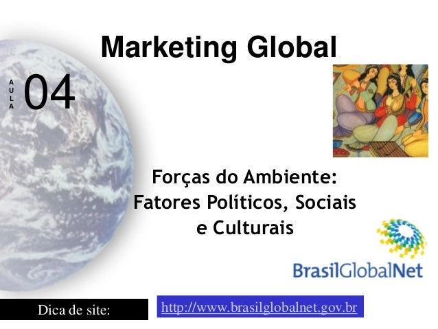 Forças do Ambiente:  Fatores Políticos, Sociais e Culturais  Marketing Global  A  U  L  A  04  Dica de site:  http://www.b...