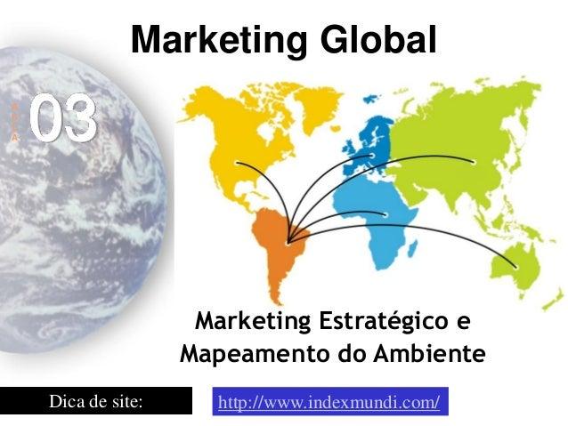 Marketing Estratégico e Mapeamento do Ambiente  Marketing Global  A  U  L  A  03  http://www.indexmundi.com/  Dica de site:
