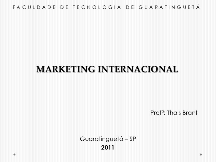 FACULDADE DE TECNOLOGIA DE GUARATINGUETÁ<br />MARKETING INTERNACIONAL<br />Profª: Thais Brant<br />Guaratinguetá – SP<br /...