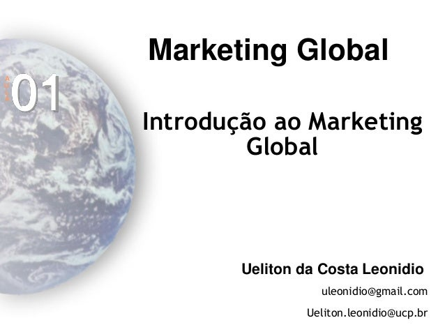 Marketing Global Ueliton da Costa Leonidio uleonidio@gmail.com Ueliton.leonidio@ucp.br Introdução ao Marketing Global A U ...