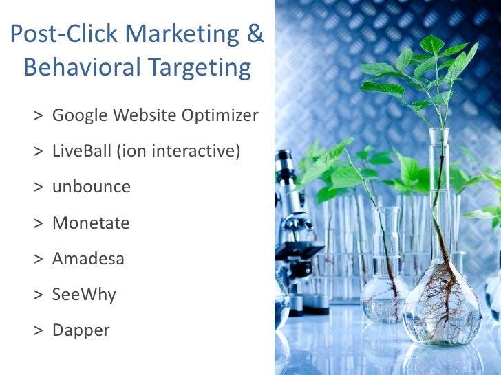 Post-Click Marketing & Behavioral Targeting<br />>  Google Website Optimizer<br />>  LiveBall (ion interactive)<br />>  un...