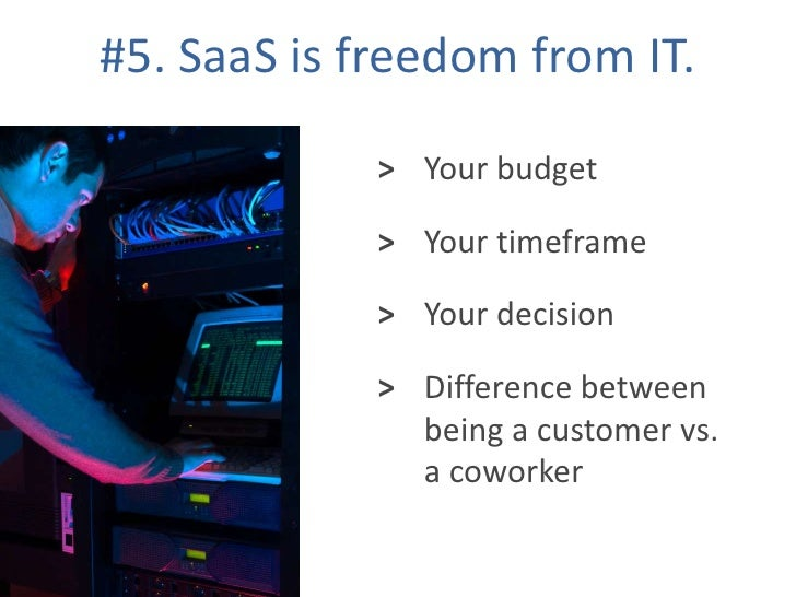 #5. SaaS is freedom from IT.<br />Your budget<br />><br />Your timeframe<br />><br />Your decision<br />><br />Difference ...