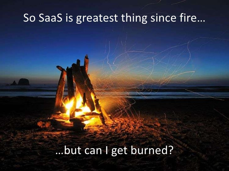 So SaaS is greatest thing since fire…<br />…but can I get burned?<br />
