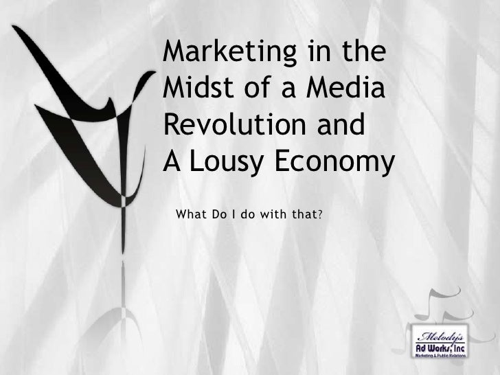 Marketing in the Midst of a Media Revolution andA Lousy Economy<br />What Do I do with that?<br />