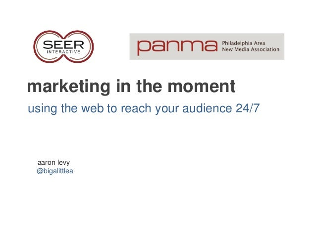 marketing in the moment using the web to reach your audience 24/7 aaron levy @bigalittlea