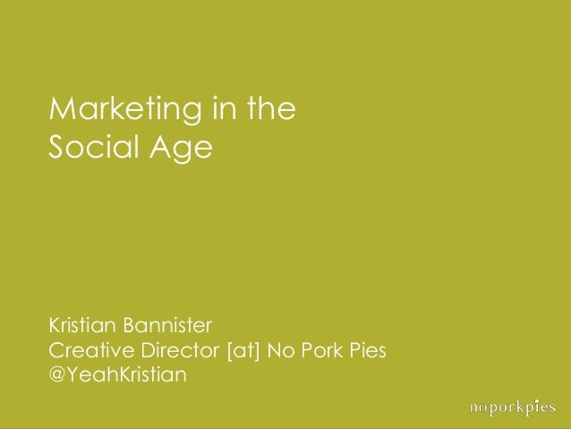 Marketing in theSocial AgeKristian BannisterCreative Director [at] No Pork Pies@YeahKristian