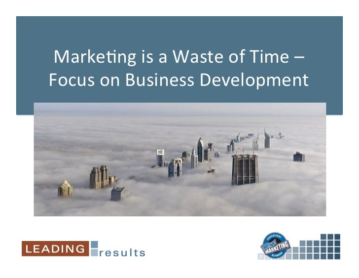Marke&ng is a Waste of Time – Focus on Business Development